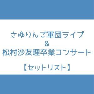 松村沙友理 卒コン セトリ,さゆりんご軍団 ライブ セトリ